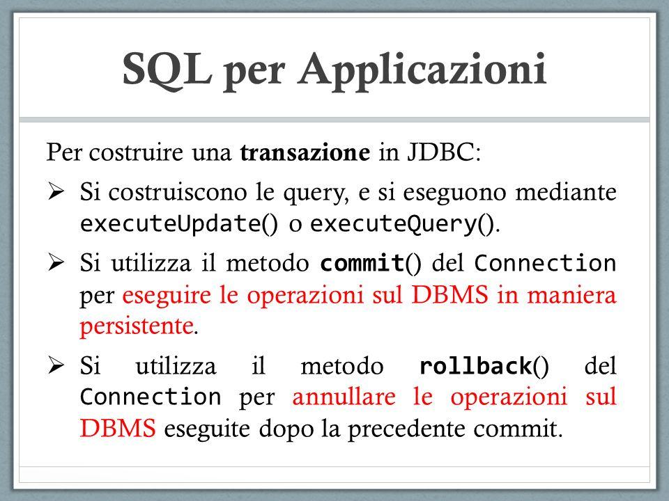 SQL per Applicazioni Per costruire una transazione in JDBC: Si costruiscono le query, e si eseguono mediante executeUpdate () o executeQuery ().