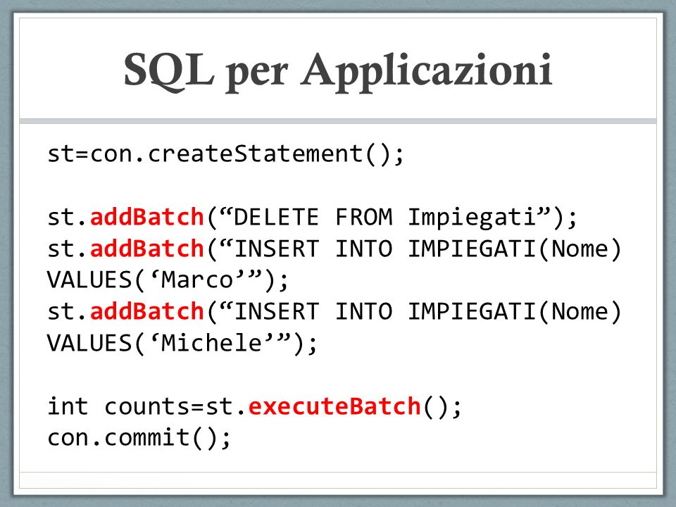 SQL per Applicazioni st=con.createStatement(); st.addBatch(DELETE FROM Impiegati); st.addBatch(INSERT INTO IMPIEGATI(Nome) VALUES(Marco); st.addBatch(INSERT INTO IMPIEGATI(Nome) VALUES(Michele); int counts=st.executeBatch(); con.commit();