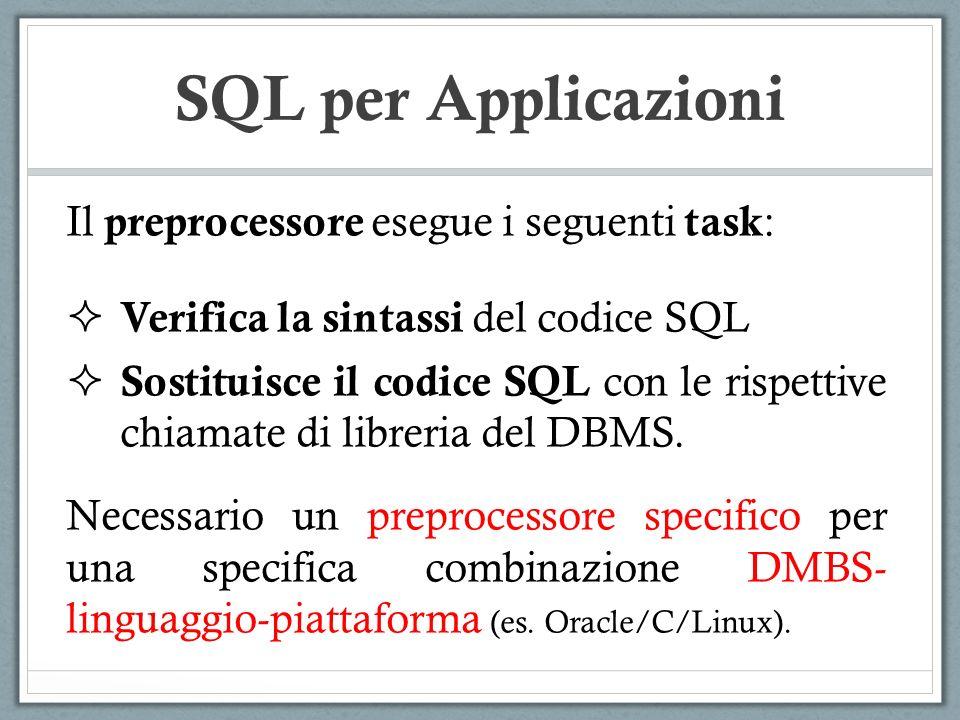 SQL per Applicazioni #include main(){ exec sql begin declare section; char *NomeDip = Manutenzione ; char *CittaDip = Pisa ; int NumeroDip = 20; exec sql end declare section; exec sql connect to utente@librobd; if (sqlca.sqlcode != 0) { printf( Connessione al DB non riuscita\n ); } else { exec sql insert into Dipartimento values(:NomeDip,:CittaDip,:NumeroDip); exec sql disconnect all; } }