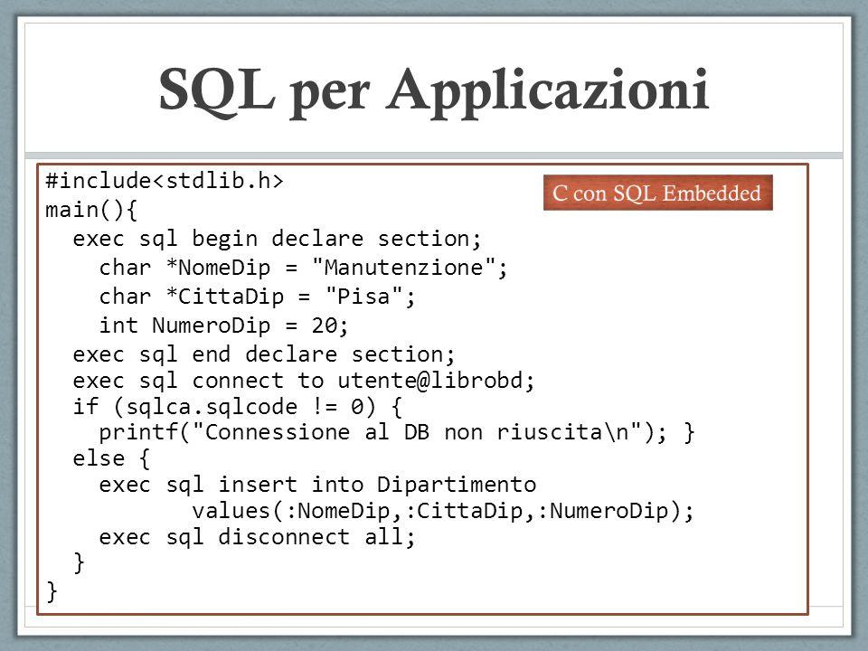 SQL per Applicazioni #include main(){ exec sql begin declare section; char *NomeDip = Manutenzione ; char *CittaDip = Pisa ; int NumeroDip = 20; exec sql end declare section; exec sql connect to utente@librobd; if (sqlca.sqlcode != 0) { printf( Connessione al DB non riuscita\n ); } else { exec sql insert into Dipartimento values(:NomeDip,:CittaDip,:NumeroDip); exec sql disconnect all; } } Variabili C condivise