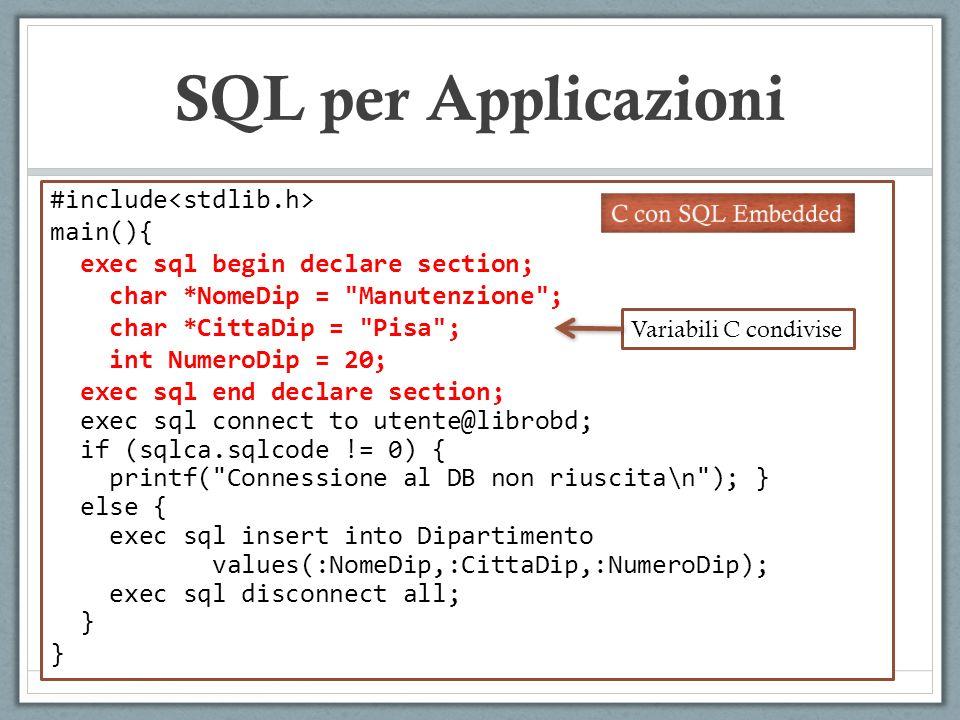 SQL per Applicazioni #include main(){ exec sql begin declare section; char *NomeDip = Manutenzione ; char *CittaDip = Pisa ; int NumeroDip = 20; exec sql end declare section; exec sql connect to utente@librobd; if (sqlca.sqlcode != 0) { printf( Connessione al DB non riuscita\n ); } else { exec sql insert into Dipartimento values(:NomeDip,:CittaDip,:NumeroDip); exec sql disconnect all; } } Struttura dati condivisa