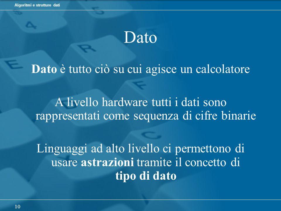 Algoritmi e strutture dati 10 Dato Dato è tutto ciò su cui agisce un calcolatore A livello hardware tutti i dati sono rappresentati come sequenza di cifre binarie Linguaggi ad alto livello ci permettono di usare astrazioni tramite il concetto di tipo di dato