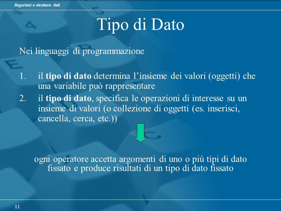 Algoritmi e strutture dati 11 Tipo di Dato Nei linguaggi di programmazione 1.il tipo di dato determina linsieme dei valori (oggetti) che una variabile può rappresentare 2.il tipo di dato, specifica le operazioni di interesse su un insieme di valori (o collezione di oggetti (es.