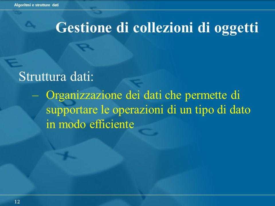 Algoritmi e strutture dati 12 Gestione di collezioni di oggetti Struttura dati: –Organizzazione dei dati che permette di supportare le operazioni di un tipo di dato in modo efficiente