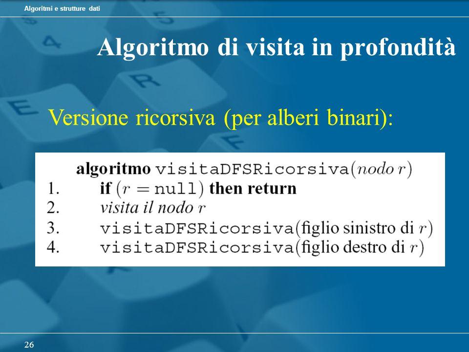 Algoritmi e strutture dati 26 Algoritmo di visita in profondità Versione ricorsiva (per alberi binari):