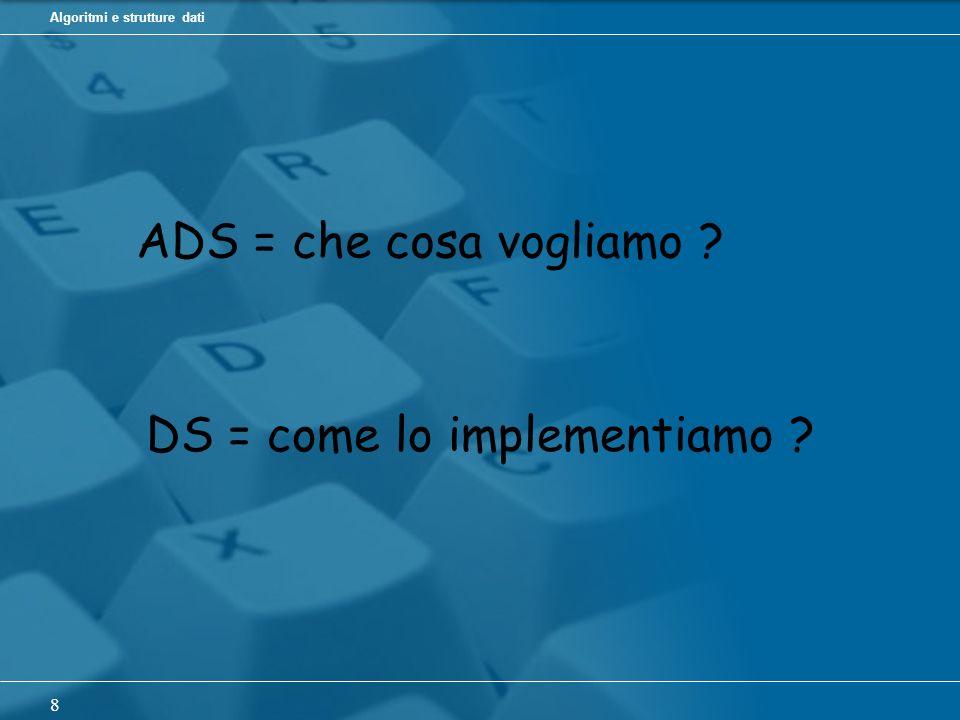 Algoritmi e strutture dati 8 ADS = che cosa vogliamo DS = come lo implementiamo