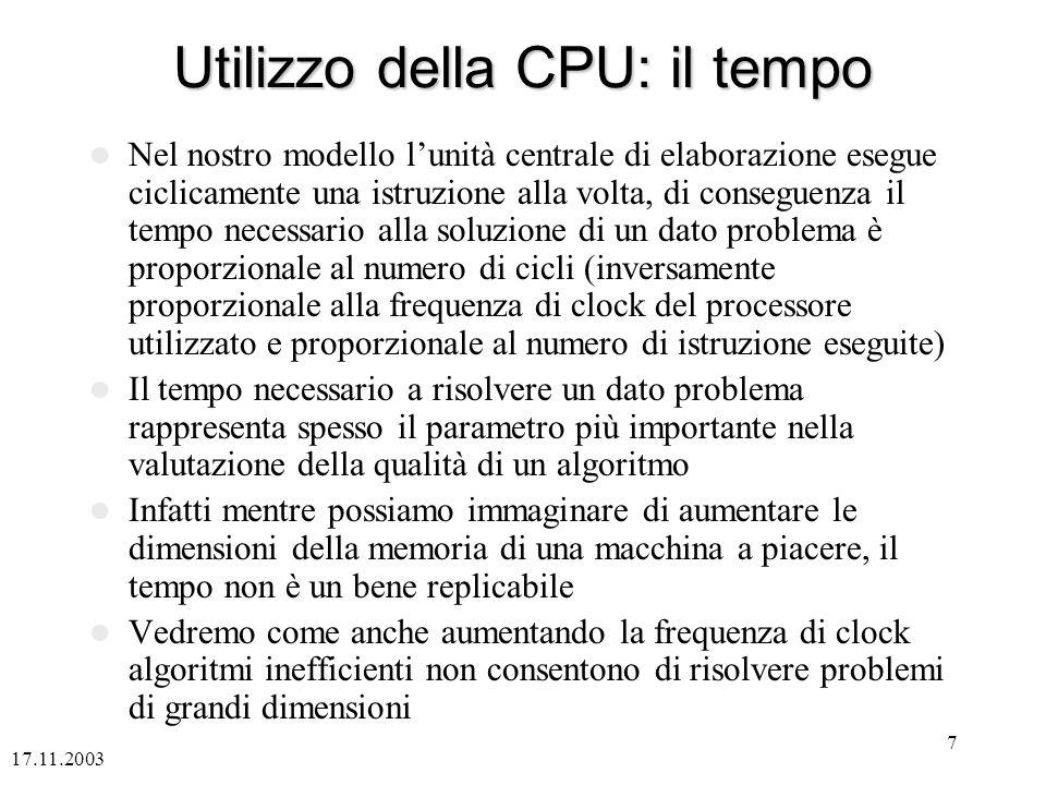 17.11.2003 7 Utilizzo della CPU: il tempo Nel nostro modello lunità centrale di elaborazione esegue ciclicamente una istruzione alla volta, di conseguenza il tempo necessario alla soluzione di un dato problema è proporzionale al numero di cicli (inversamente proporzionale alla frequenza di clock del processore utilizzato e proporzionale al numero di istruzione eseguite) Il tempo necessario a risolvere un dato problema rappresenta spesso il parametro più importante nella valutazione della qualità di un algoritmo Infatti mentre possiamo immaginare di aumentare le dimensioni della memoria di una macchina a piacere, il tempo non è un bene replicabile Vedremo come anche aumentando la frequenza di clock algoritmi inefficienti non consentono di risolvere problemi di grandi dimensioni