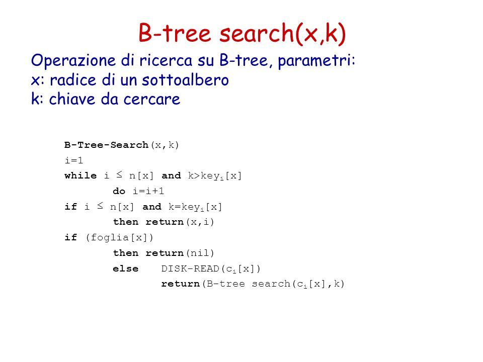 B-tree search(x,k) B-Tree-Search(x,k) i=1 while i n[x] and k>key i [x] do i=i+1 if i n[x] and k=key i [x] then return(x,i) if (foglia[x]) then return(