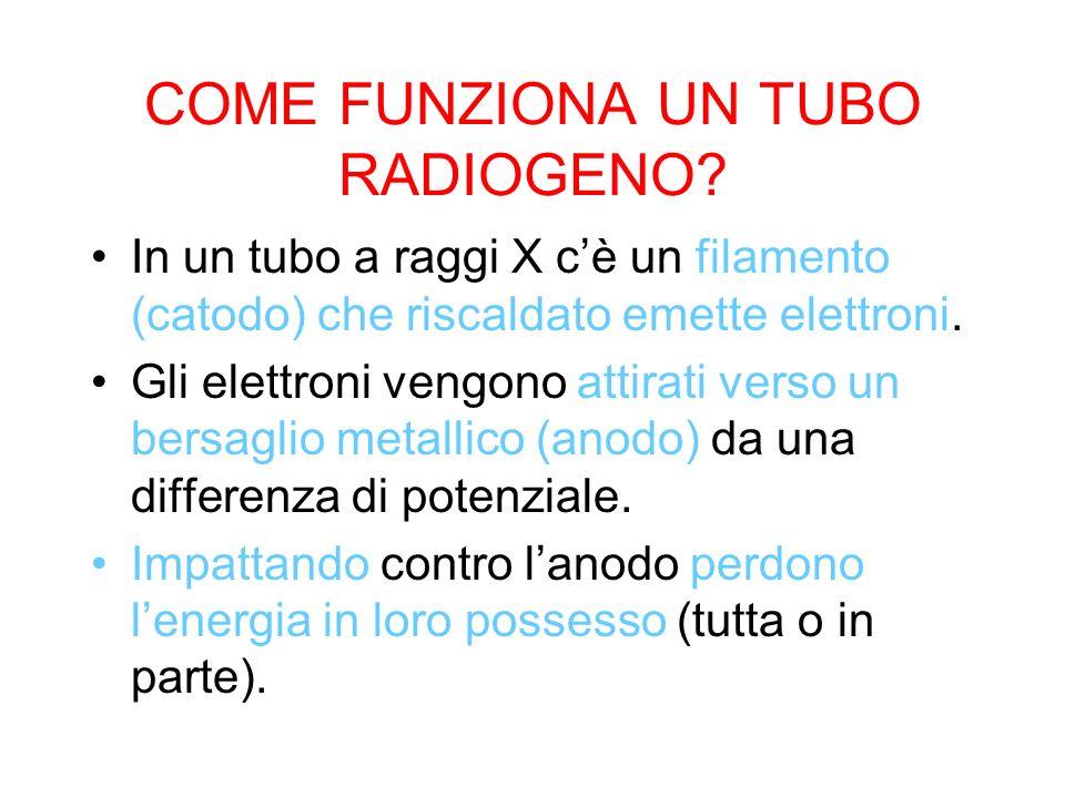 COME FUNZIONA UN TUBO RADIOGENO? In un tubo a raggi X cè un filamento (catodo) che riscaldato emette elettroni. Gli elettroni vengono attirati verso u