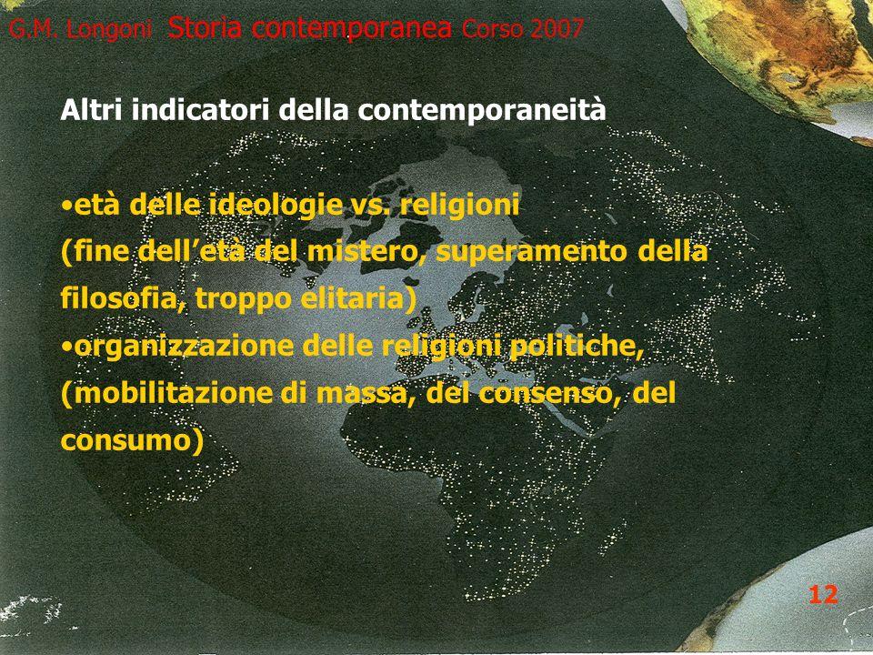 13 G.M. Longoni Storia contemporanea Corso 2007 Altri indicatori della contemporaneità età delle ideologie vs. religioni (fine delletà del mistero, su