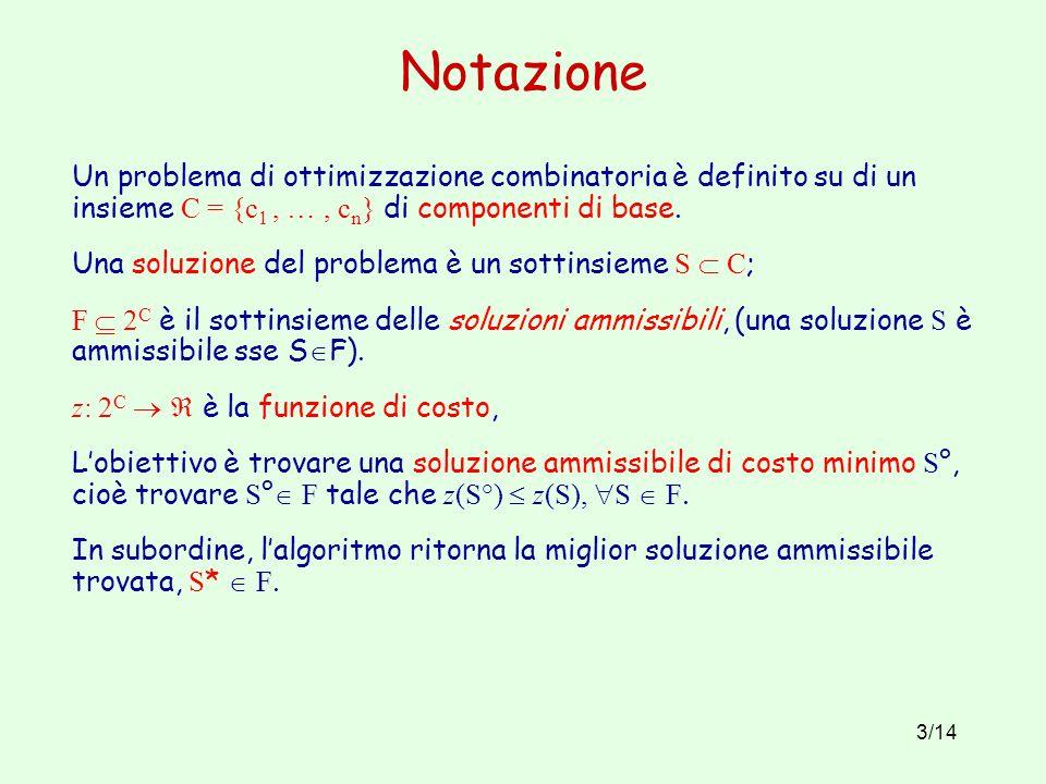 3/14 Notazione Un problema di ottimizzazione combinatoria è definito su di un insieme C = {c 1, …, c n } di componenti di base.