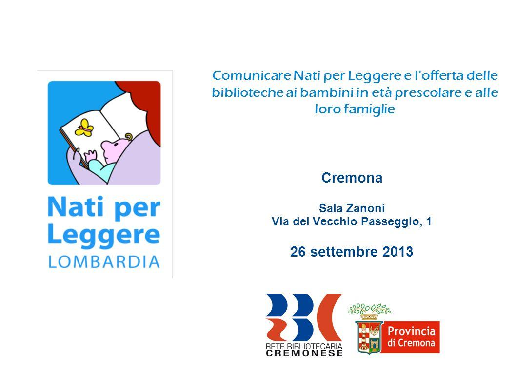 Comunicare Nati per Leggere e l offerta delle biblioteche ai bambini in età prescolare e alle loro famiglie Cremona Sala Zanoni Via del Vecchio Passeggio, 1 26 settembre 2013