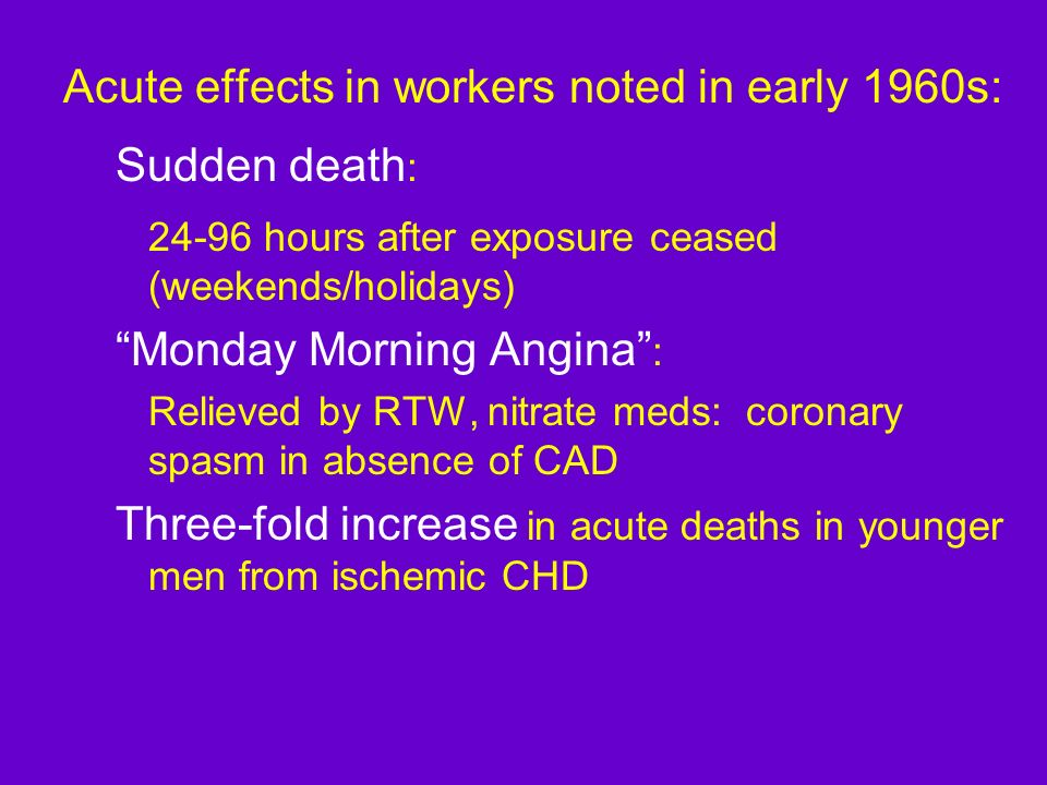 Acute effects in workers noted in early 1960s: Sudden death : 24-96 hours after exposure ceased (weekends/holidays) Monday Morning Angina : Relieved b