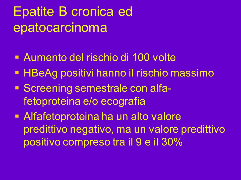 Epatite B cronica ed epatocarcinoma Aumento del rischio di 100 volte HBeAg positivi hanno il rischio massimo Screening semestrale con alfa- fetoprotei