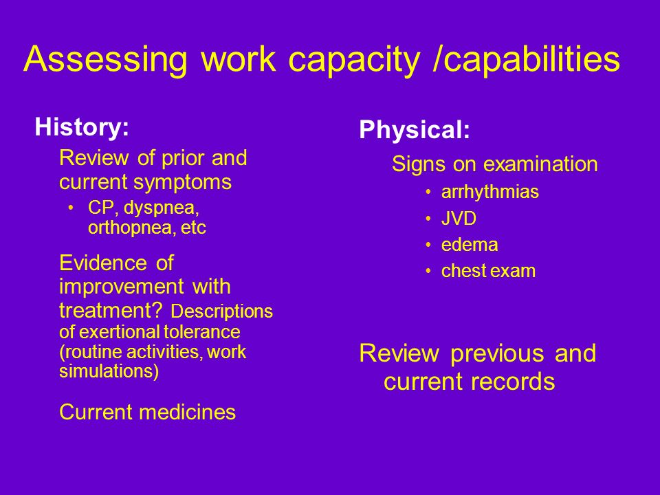 Assessing work capacity /capabilities History: Review of prior and current symptoms CP, dyspnea, orthopnea, etc Evidence of improvement with treatment