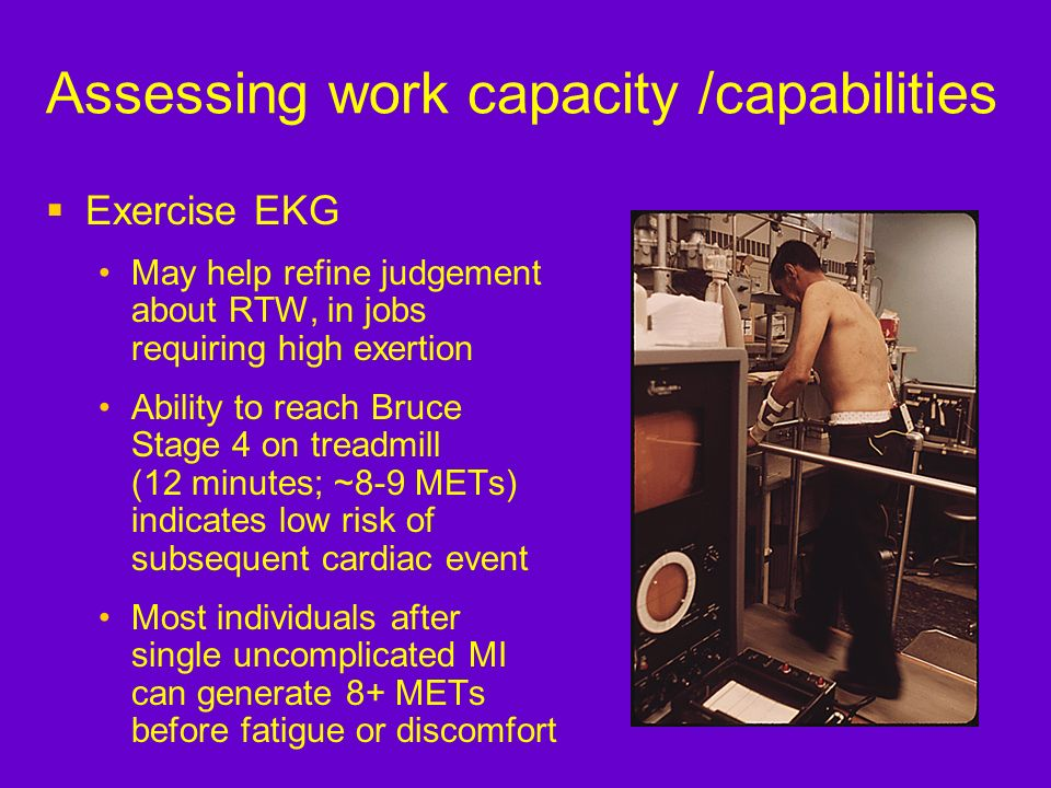 Exercise EKG May help refine judgement about RTW, in jobs requiring high exertion Ability to reach Bruce Stage 4 on treadmill (12 minutes; ~8-9 METs)