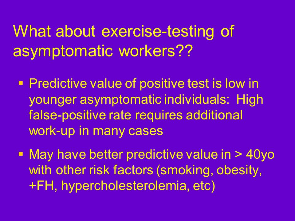 What about exercise-testing of asymptomatic workers?? Predictive value of positive test is low in younger asymptomatic individuals: High false-positiv
