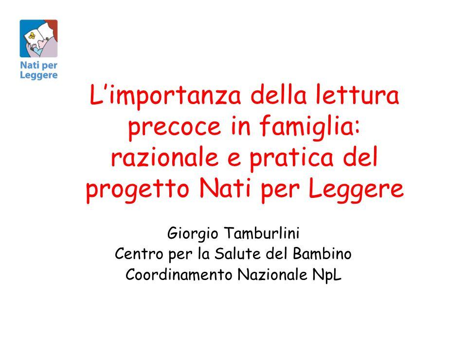 Limportanza della lettura precoce in famiglia: razionale e pratica del progetto Nati per Leggere Giorgio Tamburlini Centro per la Salute del Bambino Coordinamento Nazionale NpL