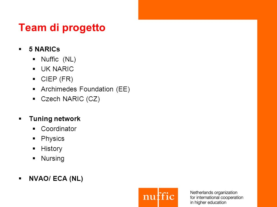 Fasi del Progetto & metodi PHASE 1 PHASE 2PHASE 3 Mandate Kick off 1st Draft Meeting CWG ENIC NARIC Test phase 9 HEIs Feedback HEIs Continue Test Phase 2nd draft Meeting FINAL VERSION BROCHURE Autumn 2009Spring 2010 Autumn 2010 ENIC/NARIC Test partners