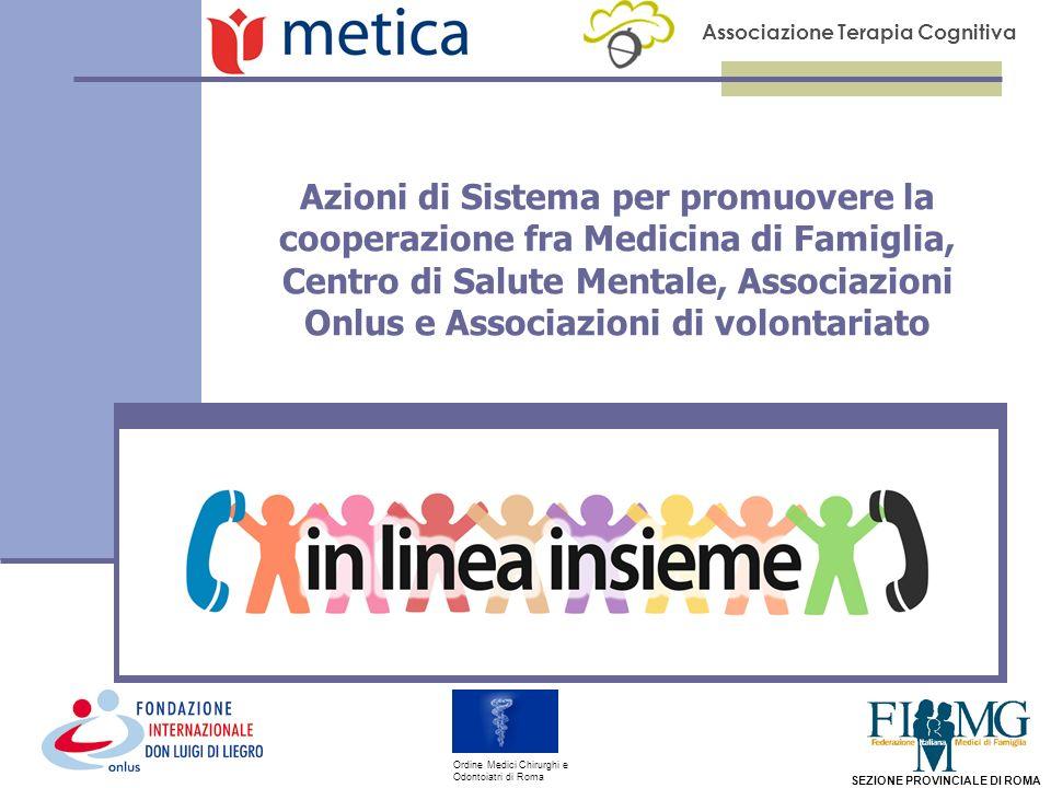Associazione Terapia Cognitiva SEZIONE PROVINCIALE DI ROMA Ordine Medici Chirurghi e Odontoiatri di Roma Azioni di Sistema per promuovere la cooperazione fra Medicina di Famiglia, Centro di Salute Mentale, Associazioni Onlus e Associazioni di volontariato