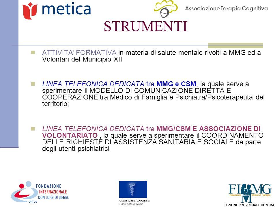 Associazione Terapia Cognitiva SEZIONE PROVINCIALE DI ROMA Ordine Medici Chirurghi e Odontoiatri di Roma STRUMENTI ATTIVITA FORMATIVA in materia di salute mentale rivolti a MMG ed a Volontari del Municipio XII LINEA TELEFONICA DEDICATA tra MMG e CSM, la quale serve a sperimentare il MODELLO DI COMUNICAZIONE DIRETTA E COOPERAZIONE tra Medico di Famiglia e Psichiatra/Psicoterapeuta del territorio; LINEA TELEFONICA DEDICATA tra MMG/CSM E ASSOCIAZIONE DI VOLONTARIATO, la quale serve a sperimentare il COORDINAMENTO DELLE RICHIESTE DI ASSISTENZA SANITARIA E SOCIALE da parte degli utenti psichiatrici
