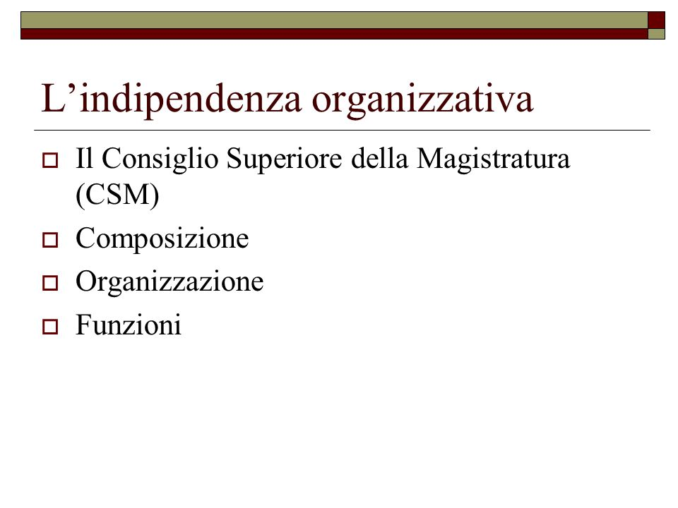 Lindipendenza organizzativa Il Consiglio Superiore della Magistratura (CSM) Composizione Organizzazione Funzioni