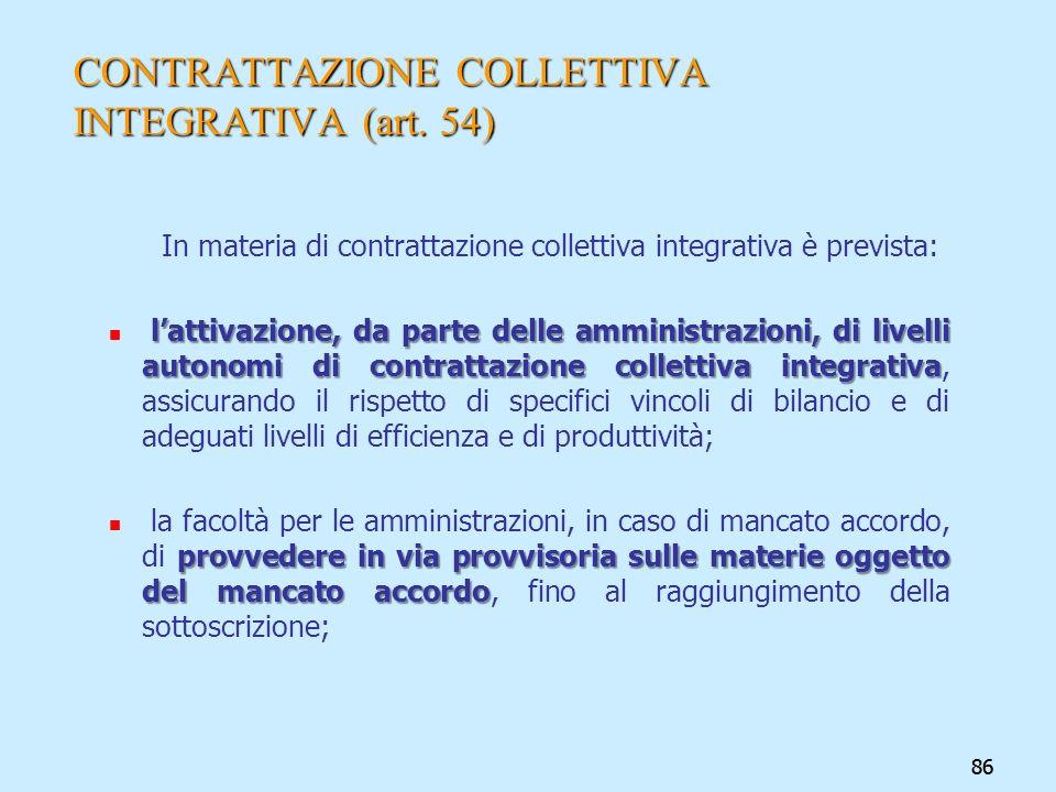 86 CONTRATTAZIONE COLLETTIVA INTEGRATIVA (art. 54) In materia di contrattazione collettiva integrativa è prevista: lattivazione, da parte delle ammini