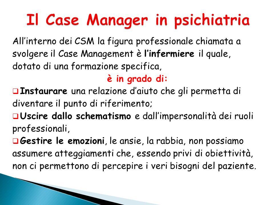 Allinterno dei CSM la figura professionale chiamata a svolgere il Case Management è linfermiere il quale, dotato di una formazione specifica, è in gra