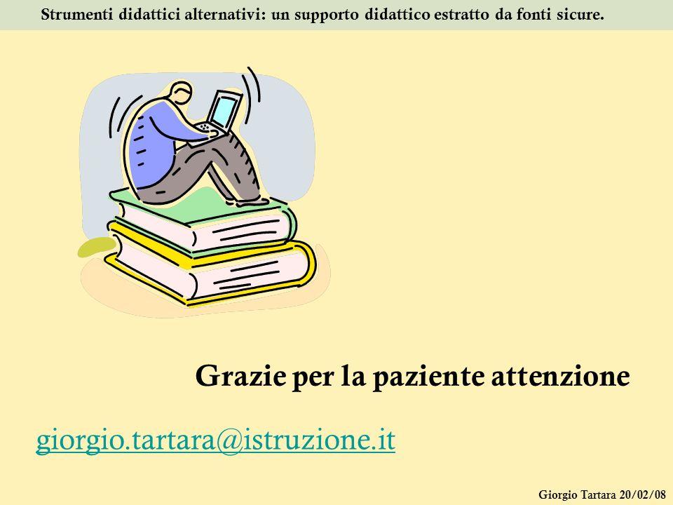 Giorgio Tartara 20/02/08 Strumenti didattici alternativi: un supporto didattico estratto da fonti sicure. Grazie per la paziente attenzione giorgio.ta