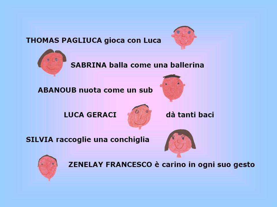 THOMAS PAGLIUCA gioca con Luca SABRINA balla come una ballerina ABANOUB nuota come un sub LUCA GERACI dà tanti baci SILVIA raccoglie una conchiglia ZENELAY FRANCESCO è carino in ogni suo gesto
