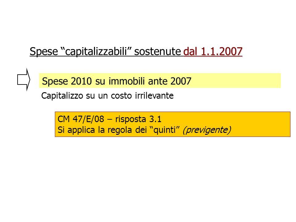 Spese 2010 su immobili ante 2007 Capitalizzo su un costo irrilevante dal 1.1.2007 Spese capitalizzabili sostenute dal 1.1.2007 CM 47/E/08 – risposta 3