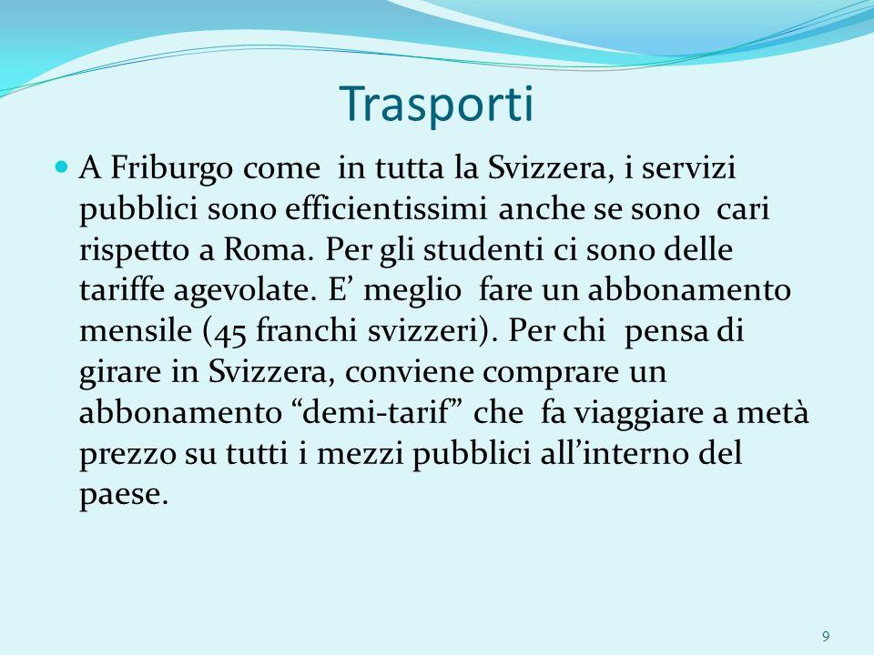 Trasporti A Friburgo come in tutta la Svizzera, i servizi pubblici sono efficientissimi anche se sono cari rispetto a Roma. Per gli studenti ci sono d