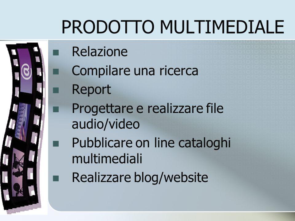 PRODOTTO MULTIMEDIALE Relazione Compilare una ricerca Report Progettare e realizzare file audio/video Pubblicare on line cataloghi multimediali Realiz