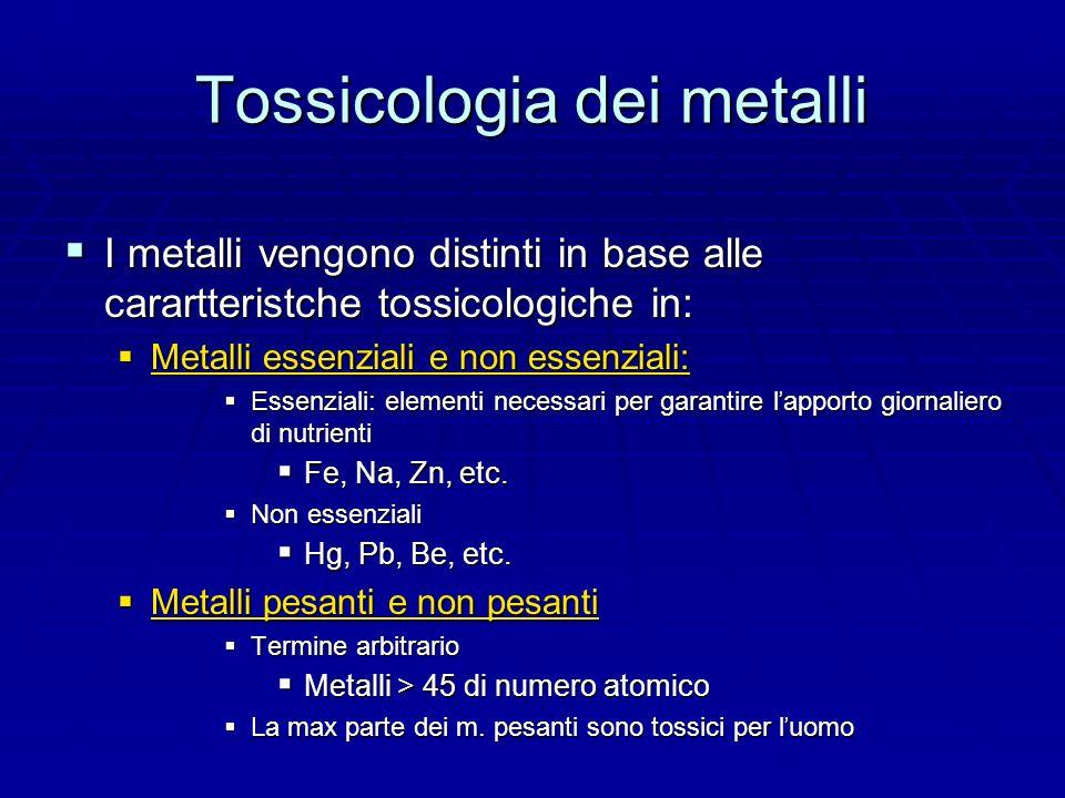 Tossicologia dei metalli I metalli vengono distinti in base alle carartteristche tossicologiche in: I metalli vengono distinti in base alle carartteristche tossicologiche in: Metalli essenziali e non essenziali: Metalli essenziali e non essenziali: Essenziali: elementi necessari per garantire l apporto giornaliero di nutrienti Essenziali: elementi necessari per garantire l apporto giornaliero di nutrienti Fe, Na, Zn, etc.