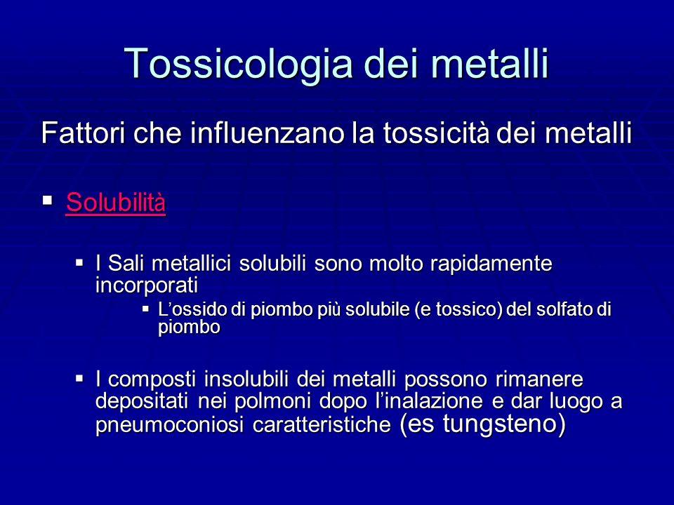 Tossicologia dei metalli Fattori che influenzano la tossicit à dei metalli Solubilit à Solubilit à I Sali metallici solubili sono molto rapidamente incorporati I Sali metallici solubili sono molto rapidamente incorporati L ossido di piombo pi ù solubile (e tossico) del solfato di piombo L ossido di piombo pi ù solubile (e tossico) del solfato di piombo I composti insolubili dei metalli possono rimanere depositati nei polmoni dopo l inalazione e dar luogo a pneumoconiosi caratteristiche (es tungsteno) I composti insolubili dei metalli possono rimanere depositati nei polmoni dopo l inalazione e dar luogo a pneumoconiosi caratteristiche (es tungsteno)