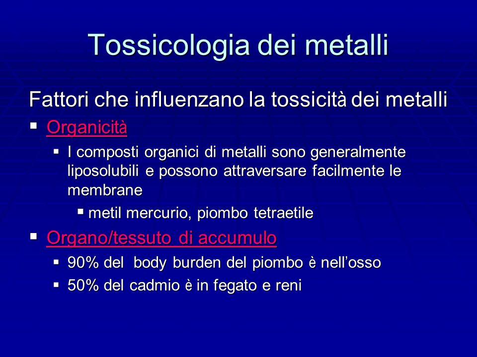 Tossicologia dei metalli Fattori che influenzano la tossicit à dei metalli Organicit à Organicit à I composti organici di metalli sono generalmente liposolubili e possono attraversare facilmente le membrane I composti organici di metalli sono generalmente liposolubili e possono attraversare facilmente le membrane metil mercurio, piombo tetraetile metil mercurio, piombo tetraetile Organo/tessuto di accumulo Organo/tessuto di accumulo 90% del body burden del piombo è nell osso 90% del body burden del piombo è nell osso 50% del cadmio è in fegato e reni 50% del cadmio è in fegato e reni