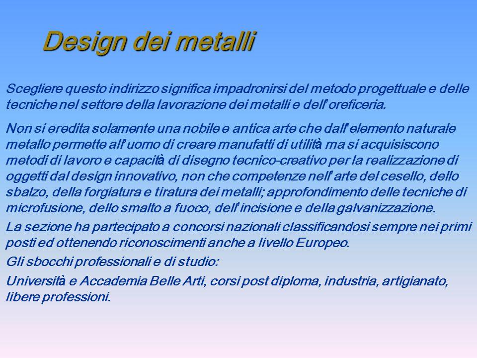 Scegliere questo indirizzo significa impadronirsi del metodo progettuale e delle tecniche nel settore della lavorazione dei metalli e delloreficeria.