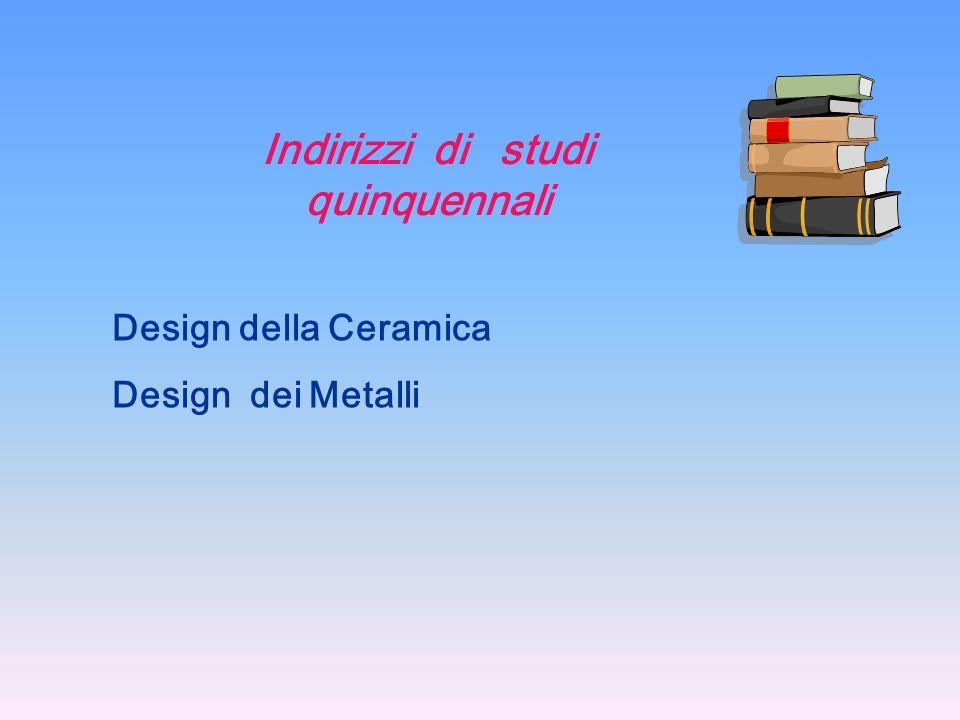 Indirizzi di studi quinquennali Design della Ceramica Design dei Metalli