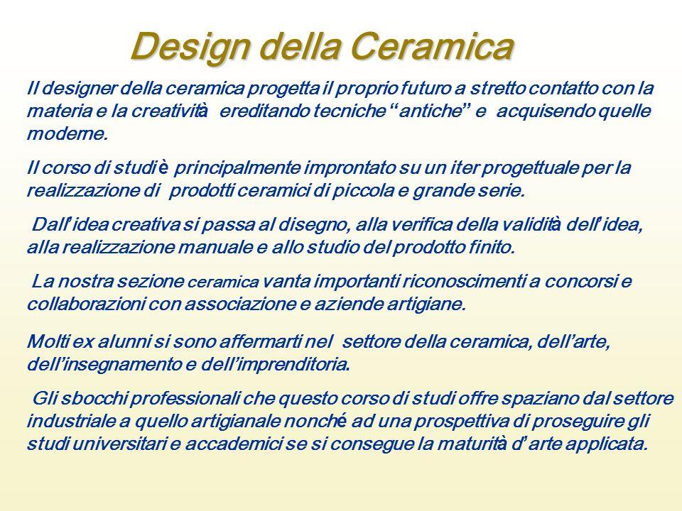Design della Ceramica Il designer della ceramica progetta il proprio futuro a stretto contatto con la materia e la creatività ereditando tecniche anti