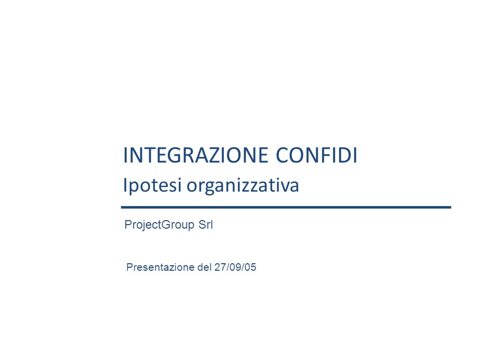 INTEGRAZIONE CONFIDI Ipotesi organizzativa Presentazione del 27/09/05 ProjectGroup Srl