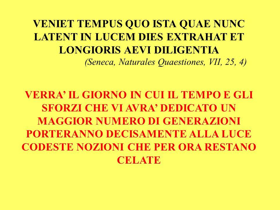 VENIET TEMPUS QUO ISTA QUAE NUNC LATENT IN LUCEM DIES EXTRAHAT ET LONGIORIS AEVI DILIGENTIA (Seneca, Naturales Quaestiones, VII, 25, 4) VERRA IL GIORN