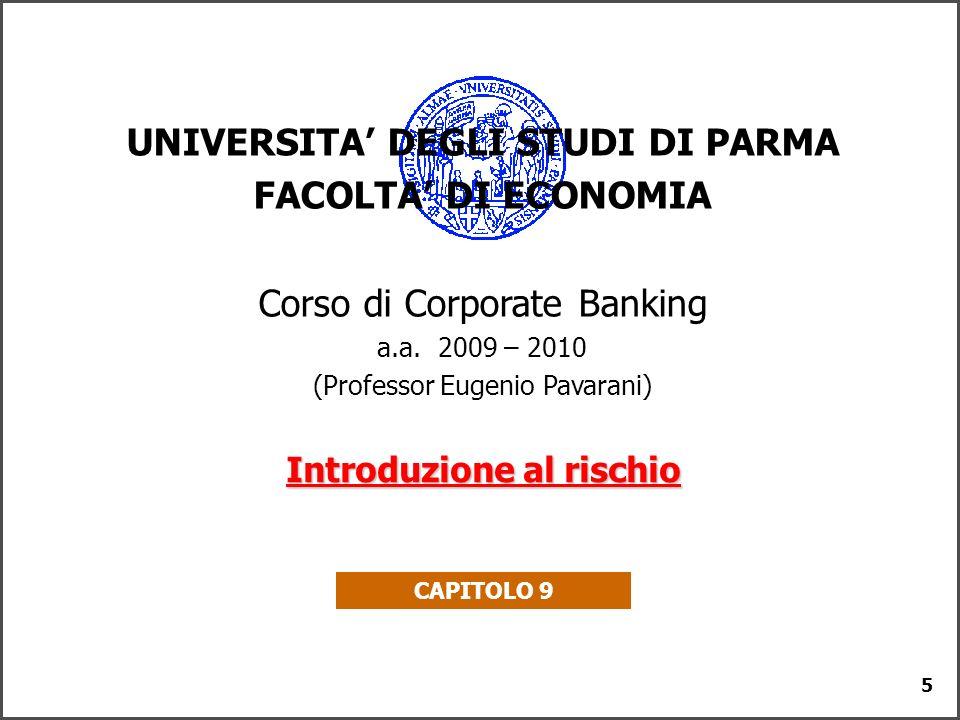5 UNIVERSITA DEGLI STUDI DI PARMA FACOLTA DI ECONOMIA Corso di Corporate Banking a.a. 2009 – 2010 (Professor Eugenio Pavarani) Introduzione al rischio