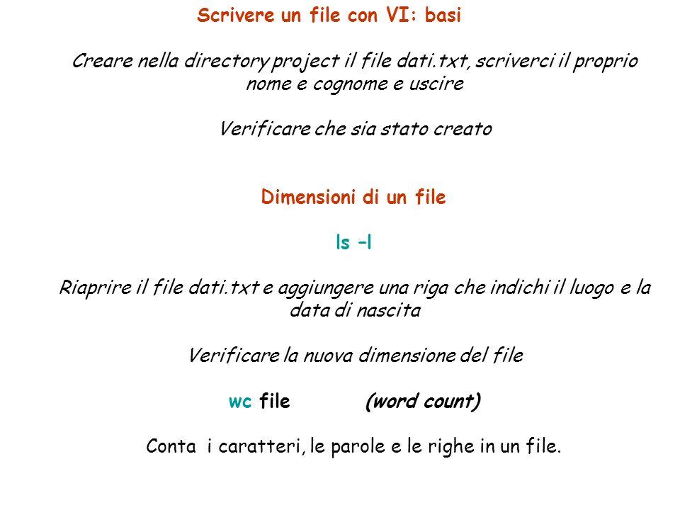 Scrivere un file con VI: basi Creare nella directory project il file dati.txt, scriverci il proprio nome e cognome e uscire Verificare che sia stato creato Dimensioni di un file ls –l Riaprire il file dati.txt e aggiungere una riga che indichi il luogo e la data di nascita Verificare la nuova dimensione del file wc file (word count) Conta i caratteri, le parole e le righe in un file.
