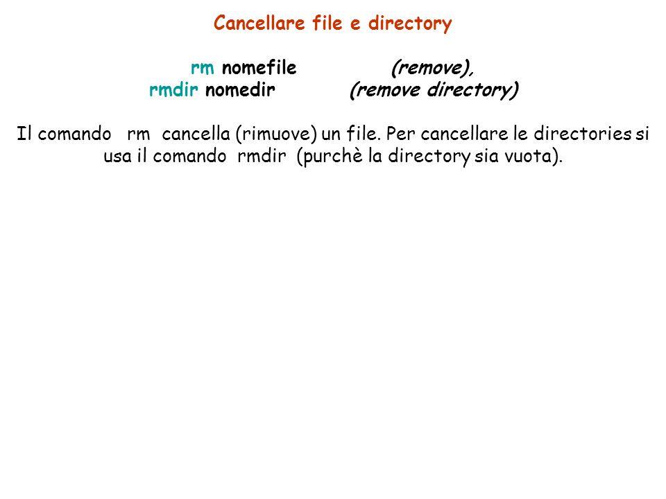 Cancellare file e directory rm nomefile(remove), rmdir nomedir(remove directory) Il comando rm cancella (rimuove) un file.
