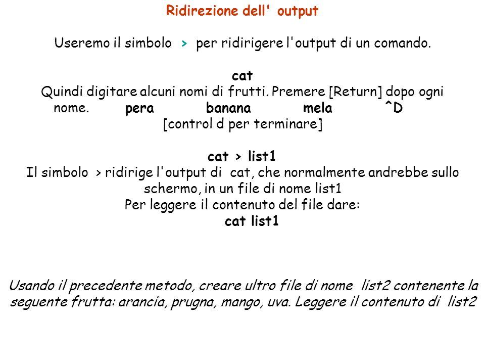 Ridirezione dell output Useremo il simbolo > per ridirigere l output di un comando.