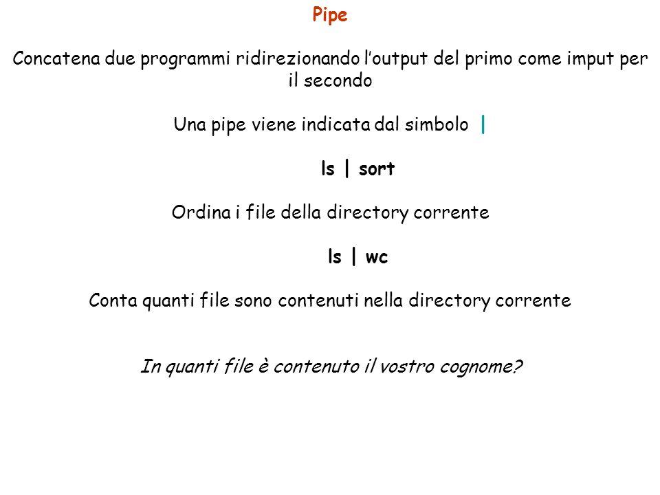 Pipe Concatena due programmi ridirezionando loutput del primo come imput per il secondo Una pipe viene indicata dal simbolo | ls | sort Ordina i file della directory corrente ls | wc Conta quanti file sono contenuti nella directory corrente In quanti file è contenuto il vostro cognome