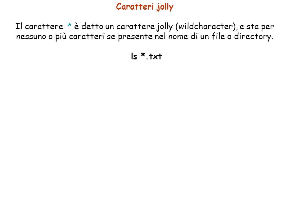 Caratteri jolly Il carattere * è detto un carattere jolly (wildcharacter), e sta per nessuno o più caratteri se presente nel nome di un file o directory.