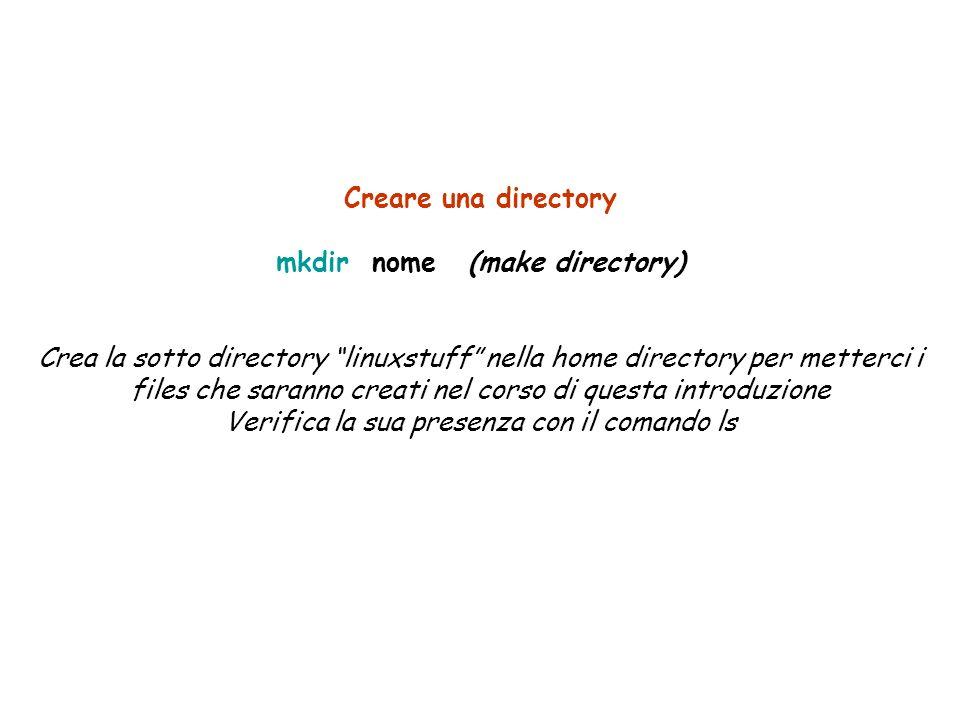 Creare una directory mkdir nome(make directory) Crea la sotto directory linuxstuff nella home directory per metterci i files che saranno creati nel corso di questa introduzione Verifica la sua presenza con il comando ls