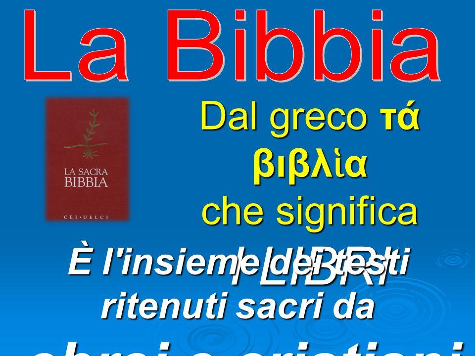 Dal greco τά βιβλ α che significa I LIBRI È l insieme dei testi ritenuti sacri da ebrei e cristiani