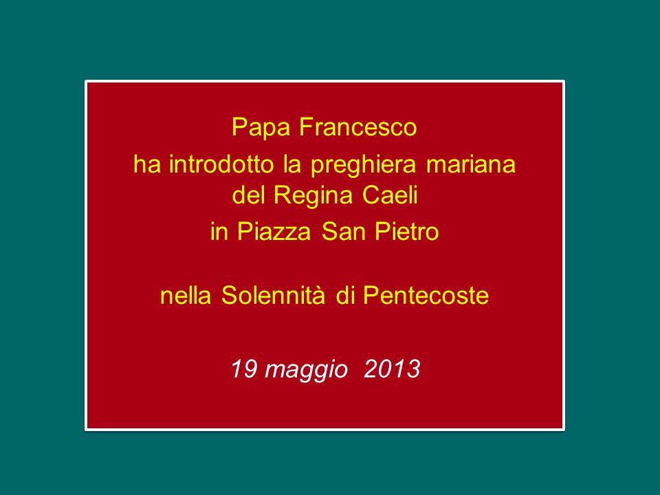 Papa Francesco ha introdotto la preghiera mariana del Regina Caeli in Piazza San Pietro nella Solennità di Pentecoste 19 maggio 2013 Papa Francesco ha introdotto la preghiera mariana del Regina Caeli in Piazza San Pietro nella Solennità di Pentecoste 19 maggio 2013